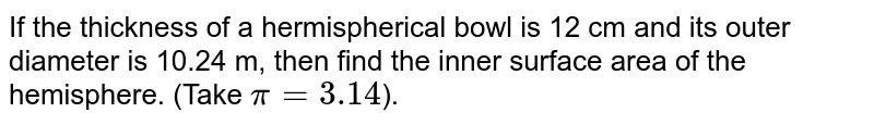 If the thickness of a hermispherical bowl is 12 cm and its outer diameter is 10.24 m, then find the inner surface area of the hemisphere. (Take `pi=3.14`).