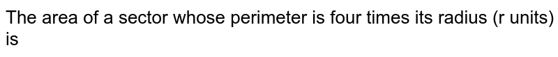 The area of a sector whose perimeter is four times its radius (r units) is