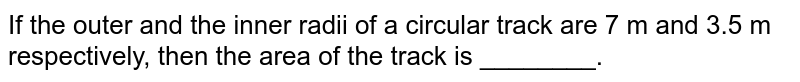 If the outer and the inner radii of a circular track are 7 m and 3.5 m respectively, then the area of the track is ________.