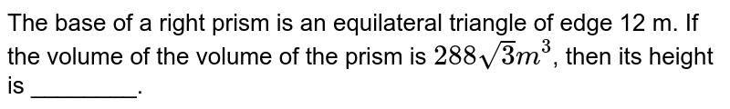 The base of a right prism is an equilateral triangle of edge 12 m. If the volume of the volume of the prism is `288sqrt(3) m^(3)`, then its height is ________.