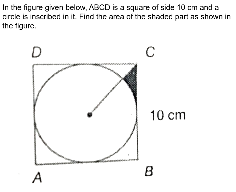 """In the figure given below, ABCD is a square of side 10 cm and a circle is inscribed in it. Find the area of the shaded part as shown in the figure. <br> <img src=""""https://d10lpgp6xz60nq.cloudfront.net/physics_images/PS_MATH_X_C14_E04_013_Q01.png"""" width=""""80%"""">"""