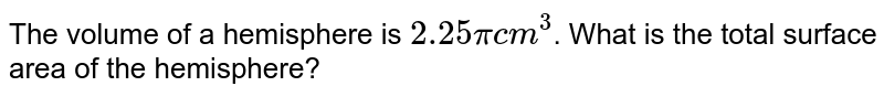 The volume of a hemisphere is `2.25pi cm^(3)`. What is the total surface area of the hemisphere?