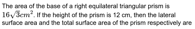 The area of the base of a right equilateral triangular prism is `16sqrt(3) cm^(2)`. If the height of the prism is 12 cm, then the lateral surface area and the total surface area of the prism respectively are