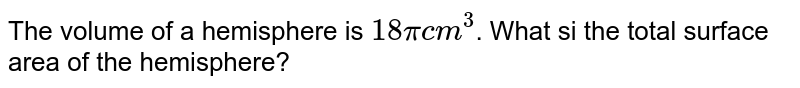 The volume of a hemisphere is `18 pi cm^(3)`. What si the total surface area of the hemisphere?