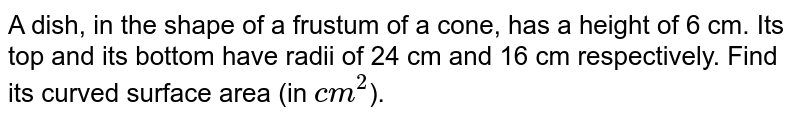 A dish, in the shape of a frustum of a cone, has a height of 6 cm. Its top and its bottom have radii of 24 cm and 16 cm respectively. Find its curved surface area (in `cm^(2)`).