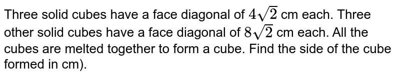 Three solid cubes have a face diagonal of `4sqrt(2)` cm each. Three other solid cubes have a face diagonal of `8sqrt(2)` cm each. All the cubes are melted together to form a cube. Find the side of the cube formed in cm).