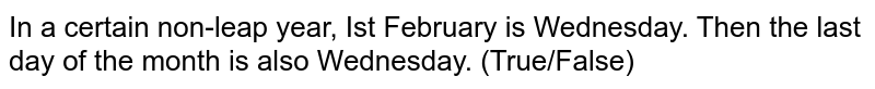 In a certain non-leap year, Ist February is Wednesday. Then the last day of the month is also Wednesday. (True/False)