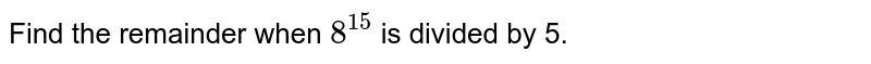 Find the remainder when `8^(15)` is divided by 5.