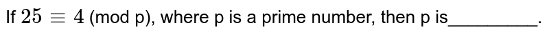 If `25 -= 4` (mod p), where p is a prime number, then p is_________.