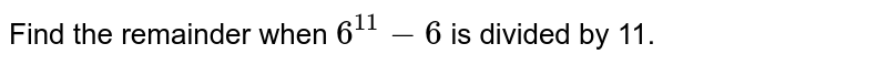 Find the remainder when `6^(11) - 6` is divided by 11.