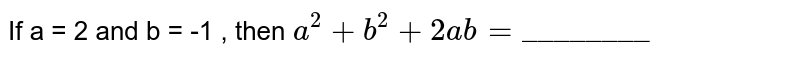 """If a = 2 and b = -1 , then `a^(2) + b^(2) + 2ab = """"________""""`"""
