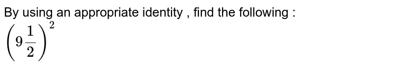 By using an appropriate identity , find the following : <br> `(9(1)/(2))^(2)`