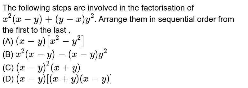 The following steps are involved in the factorisation of `x^(2) (x - y) + (y-x) y^(2)`. Arrange them in sequential order from the first to the last . <br> (A) `(x-y) [x^(2) - y^(2)]` <br> (B) `x^(2)(x-y) - ( x- y) y^(2)` <br> (C) `(x-y)^(2) (x + y)` <br> (D) `(x-y) [(x + y)( x-y)]`