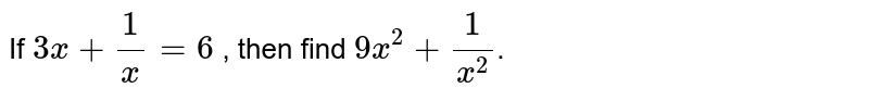 If `3x + (1)/(x) = 6` , then find `9x^(2) + (1)/(x^(2))`.