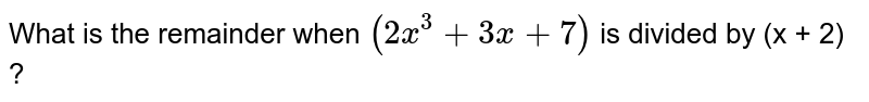 What is the remainder when `(2x^(3)  + 3x + 7)` is divided by (x + 2) ?