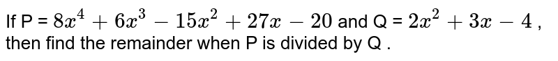 If P = `8x^(4) + 6x^(3) - 15 x^(2) + 27 x - 20` and Q = `2x^(2) + 3x - 4` , then find the remainder when P is divided by Q .