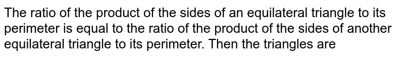 The ratio of the product of the sides of an equilateral triangle to its perimeter is equal to the ratio of the product of the sides of another equilateral triangle to its perimeter. Then the triangles are