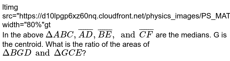 """<img src=""""https://d10lpgp6xz60nq.cloudfront.net/physics_images/PS_MATH_VII_C05_S01_007_Q01.png"""" width=""""80%""""> <br> In the above `DeltaABC, bar(AD),bar(BE) , and bar(CF)` are the medians. G is the centroid. What is the ratio of the areas of `DeltaBGD and DeltaGCE`?"""