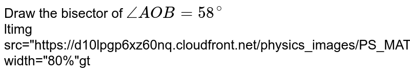 """Draw the bisector of `angleAOB=58^(@)` <br> ltimg src=""""https://d10lpgp6xz60nq.cloudfront.net/physics_images/PS_MATH_VII_C05_S01_009_Q01.png"""" width=""""80%""""gt"""