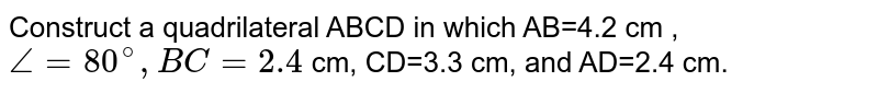 Construct a quadrilateral ABCD in which AB=4.2 cm , `angle=80^(@),BC=2.4` cm, CD=3.3 cm, and AD=2.4 cm.