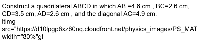 """Construct a quadrilateral ABCD in which AB =4.6 cm , BC=2.6 cm, CD=3.5 cm, AD=2.6 cm , and the diagonal AC=4.9 cm.  <br> ltimg src=""""https://d10lpgp6xz60nq.cloudfront.net/physics_images/PS_MATH_VII_C05_S01_019_Q01.png"""" width=""""80%""""gt"""