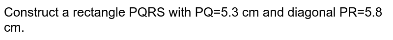 Construct a rectangle PQRS with PQ=5.3 cm and diagonal PR=5.8 cm.