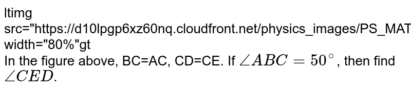 """<img src=""""https://d10lpgp6xz60nq.cloudfront.net/physics_images/PS_MATH_VII_C05_E02_007_Q01.png"""" width=""""80%""""> <br> In the figure above, BC=AC, CD=CE. If `angleABC=50^(@)`, then find `angleCED`."""