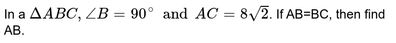 In a `DeltaABC, angleB=90^(@) and AC=8sqrt(2)`. If AB=BC, then find AB.