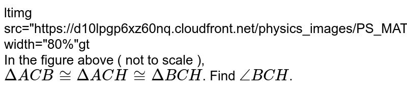 """<img src=""""https://d10lpgp6xz60nq.cloudfront.net/physics_images/PS_MATH_VII_C05_E02_010_Q01.png"""" width=""""80%""""> <br> In the figure above ( not to scale ), `DeltaACB~=DeltaACH~=DeltaBCH`. Find `angleBCH`."""