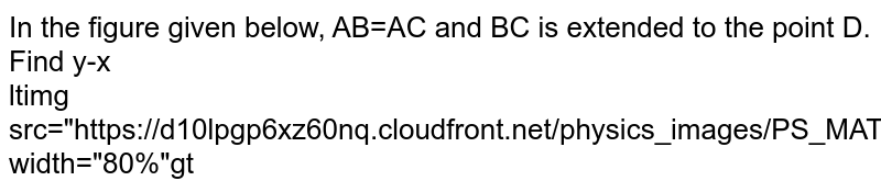 """In the figure given below, AB=AC and BC is extended to the point D. Find y-x  <br> <img src=""""https://d10lpgp6xz60nq.cloudfront.net/physics_images/PS_MATH_VII_C05_E02_020_Q01.png"""" width=""""80%"""">"""