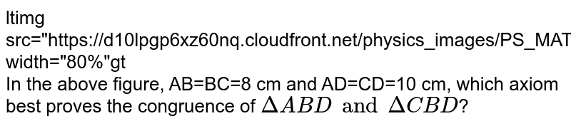 """<img src=""""https://d10lpgp6xz60nq.cloudfront.net/physics_images/PS_MATH_VII_C05_E02_021_Q01.png"""" width=""""80%""""> <br> In the above figure, AB=BC=8 cm and AD=CD=10 cm, which axiom best proves the congruence of `DeltaABD and DeltaCBD`?"""