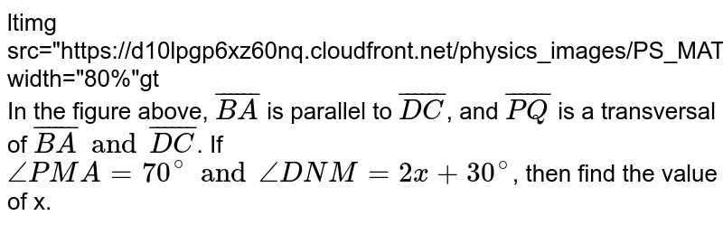 """<img src=""""https://d10lpgp6xz60nq.cloudfront.net/physics_images/PS_MATH_VII_C05_E02_022_Q01.png"""" width=""""80%""""> <br> In the figure above, `bar(BA)` is parallel to `bar(DC)`, and `bar(PQ)` is a transversal of `bar(BA) and bar(DC)`. If `anglePMA=70^(@) and angleDNM=2x+30^(@)`, then find the value of x."""