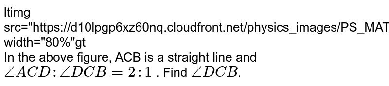 """<img src=""""https://d10lpgp6xz60nq.cloudfront.net/physics_images/PS_MATH_VII_C05_E02_024_Q01.png"""" width=""""80%""""> <br> In the above figure, ACB is a straight line and `angleACD:angleDCB=2:1` . Find `angleDCB`."""