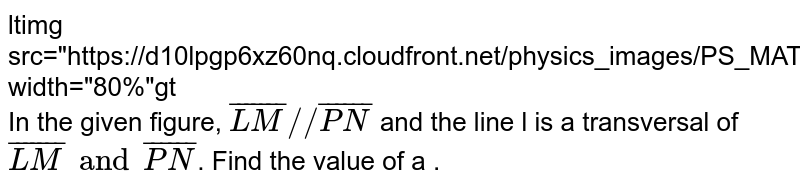 """<img src=""""https://d10lpgp6xz60nq.cloudfront.net/physics_images/PS_MATH_VII_C05_E02_026_Q01.png"""" width=""""80%""""> <br> In the given figure, `bar(LM)""""//""""bar(PN)` and the line l is a transversal of `bar(LM) and bar(PN)`. Find the value of a ."""