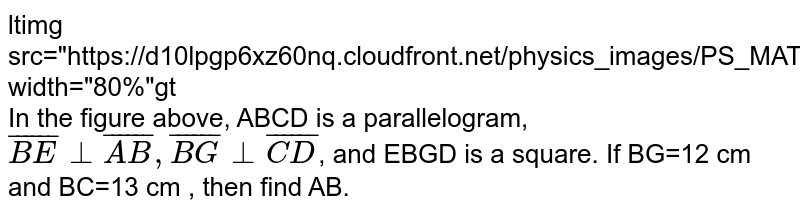 """<img src=""""https://d10lpgp6xz60nq.cloudfront.net/physics_images/PS_MATH_VII_C05_E03_002_Q01.png"""" width=""""80%""""> <br> In the figure above, ABCD is a parallelogram, `bar(BE)bot bar(AB), bar(BG)bot bar(CD)`, and EBGD is a square. If BG=12 cm and BC=13 cm , then find AB."""