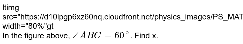 """<img src=""""https://d10lpgp6xz60nq.cloudfront.net/physics_images/PS_MATH_VII_C05_E03_003_Q01.png"""" width=""""80%""""> <br> In the figure above, `angleABC=60^(@)`. Find x."""