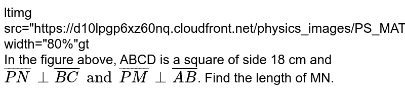 """<img src=""""https://d10lpgp6xz60nq.cloudfront.net/physics_images/PS_MATH_VII_C05_E03_012_Q01.png"""" width=""""80%""""> <br>  In the figure above, ABCD is a square of side 18 cm and `bar(PN) bot bar(BC) and bar(PM) bot bar(AB)`. Find the length of MN."""