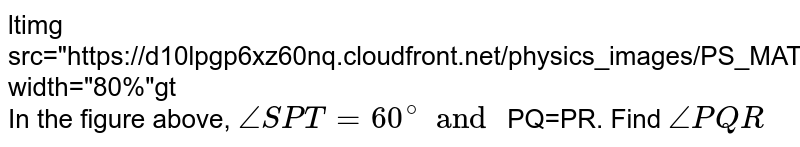 """<img src=""""https://d10lpgp6xz60nq.cloudfront.net/physics_images/PS_MATH_VII_C05_E04_011_Q01.png"""" width=""""80%""""> <br> In the figure above, `angleSPT=60^(@) and` PQ=PR. Find `anglePQR`"""