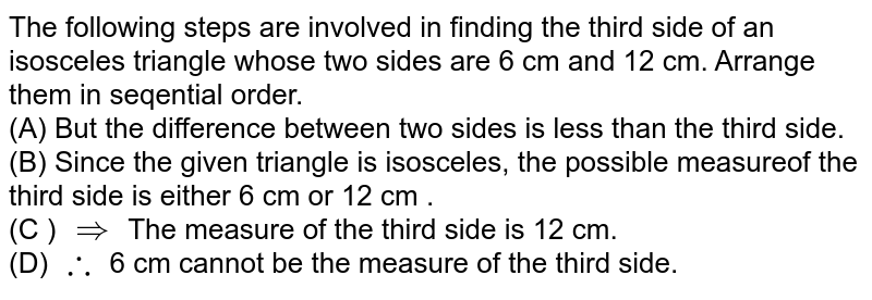 The following steps are involved in finding the third side of an isosceles triangle whose two sides are 6 cm and 12 cm. Arrange them in seqential  order.  <br> (A) But the difference between two sides is less than the third side.  <br> (B) Since the given triangle is isosceles, the possible measureof the third side is either 6 cm or 12 cm .  <br> (C ) `implies` The measure of the third side  is 12 cm.  <br> (D) `:.` 6 cm cannot be the measure of the third side.