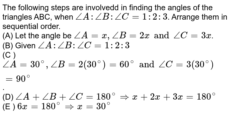 The following steps are involvedd in finding the angles of the triangles ABC, when `angleA: angleB: angleC=1:2:3`. Arrange them in sequential order.  <br> (A) Let the angle be `angleA=x, angleB=2x and angleC=3x`. <br> (B) Given `angleA: angleB: angleC=1:2:3` <br> (C ) `angleA=30^(@),angleB=2(30^(@))=60^(@) and angleC=3(30^(@))=90^(@)`. <br> (D) `angleA+angleB+angleC=180^(@)implies x+2x+3x=180^(@)` <br> (E ) `6x=180^(@)impliesx=30^(@)`