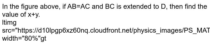"""In the figure  above, if AB=AC and BC is extended to D, then find the value of x+y.  <br> <img src=""""https://d10lpgp6xz60nq.cloudfront.net/physics_images/PS_MATH_VII_C05_E05_022_Q01.png"""" width=""""80%"""">"""