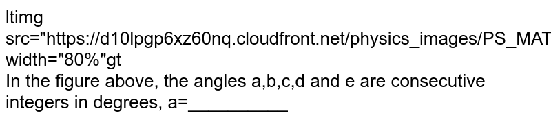 """<img src=""""https://d10lpgp6xz60nq.cloudfront.net/physics_images/PS_MATH_VII_C05_E06_002_Q01.png"""" width=""""80%""""> <br> In the figure above, the angles a,b,c,d and e are consecutive integers in degrees, a=__________"""