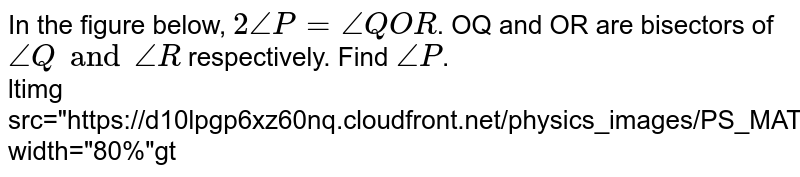 """In the figure below, `2angleP=angleQOR`. OQ and OR are bisectors of `angleQ and angleR` respectively. Find `angleP`.  <br> <img src=""""https://d10lpgp6xz60nq.cloudfront.net/physics_images/PS_MATH_VII_C05_E06_009_Q01.png"""" width=""""80%"""">"""
