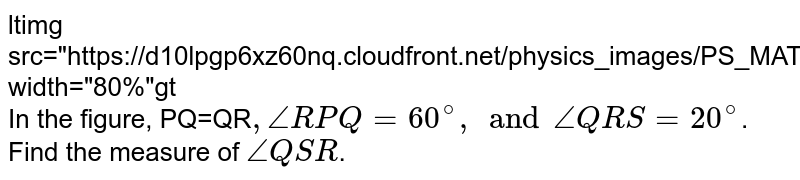 """<img src=""""https://d10lpgp6xz60nq.cloudfront.net/physics_images/PS_MATH_VII_C05_E07_008_Q01.png"""" width=""""80%""""> <br> In the figure, PQ=QR`,angleRPQ=60^(@), and angleQRS=20^(@)`. Find the measure of `angleQSR`."""