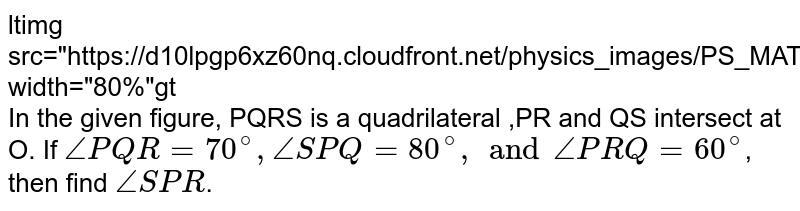 """<img src=""""https://d10lpgp6xz60nq.cloudfront.net/physics_images/PS_MATH_VII_C05_E07_009_Q01.png"""" width=""""80%""""> <br> In the given figure, PQRS is a quadrilateral ,PR and QS intersect at O. If `anglePQR=70^(@), angleSPQ=80^(@) , and anglePRQ=60^(@)`, then find `angleSPR`."""