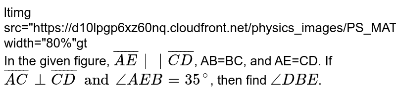 """<img src=""""https://d10lpgp6xz60nq.cloudfront.net/physics_images/PS_MATH_VII_C05_E08_005_Q01.png"""" width=""""80%""""> <br> In the given figure, `bar(AE) 