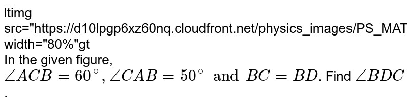 """<img src=""""https://d10lpgp6xz60nq.cloudfront.net/physics_images/PS_MATH_VII_C05_E08_008_Q01.png"""" width=""""80%""""> <br> In the given figure, `angleACB=60^(@), angleCAB=50^(@) and BC=BD`. Find `angleBDC`."""