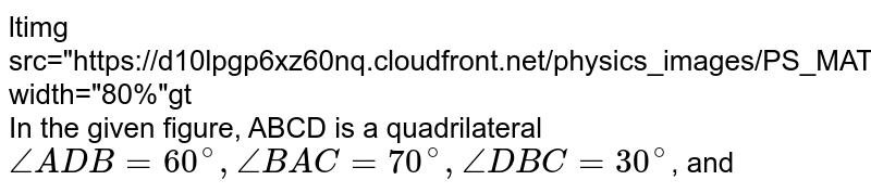 """<img src=""""https://d10lpgp6xz60nq.cloudfront.net/physics_images/PS_MATH_VII_C05_E08_009_Q01.png"""" width=""""80%""""> <br> In the given figure, ABCD is a quadrilateral `angleADB=60^(@), angleBAC=70^(@),angleDBC=30^(@)`, and"""