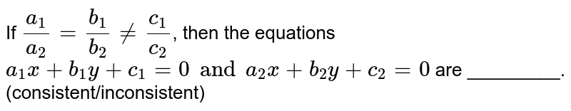 If `(a_1)/(a_2) = (b_1)/(b_2) ne (c_1)/(c_2)`, then the equations `a_1x  + b_1y + c_1 =0 and a_2x + b_2y + c_2=0` are _________. <br> (consistent/inconsistent)