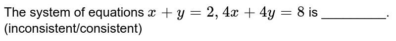 The system of equations `x+ y = 2, 4x+4y =8` is _________. (inconsistent/consistent)
